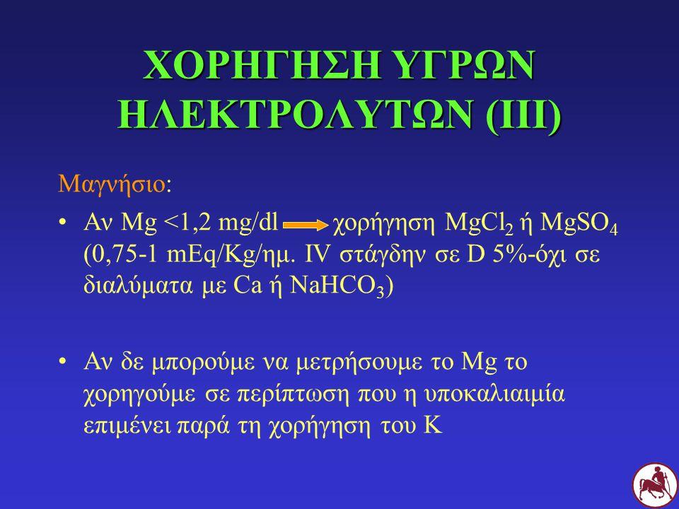 ΧΟΡΗΓΗΣΗ ΥΓΡΩΝ ΗΛΕΚΤΡΟΛΥΤΩΝ (III) Μαγνήσιο: Αν Mg <1,2 mg/dl χορήγηση ΜgCl 2 ή MgSO 4 (0,75-1 mEq/Kg/ημ. IV στάγδην σε D 5%-όχι σε διαλύματα με Ca ή N