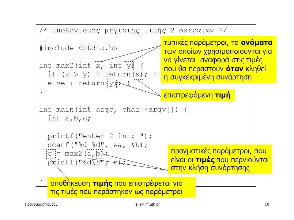 Προγραμματισμός Ιlalis@inf.uth.gr10 /* υπολογισμός μέγιστης τιμής 2 ακεραίων */ #include int max2(int x, int y) { if (x > y) { return(x); } else { return(y); } } int main(int argc, char *argv[]) { int a,b,c; printf( enter 2 int: ); scanf( %d %d , &a, &b); c = max2(a,b); printf( %d\n , c); } τυπικές παράμετροι, τα ονόματα των οποίων χρησιμοποιούνται για να γίνεται αναφορά στις τιμές που θα περαστούν όταν κληθεί η συγκεκριμένη συνάρτηση πραγματικές παράμετροι, που είναι οι τιμές που περνιούνται στην κλήση συνάρτησης επιστρεφόμενη τιμή αποθήκευση τιμής που επιστρέφεται για τις τιμές που περάστηκαν ως παράμετροι