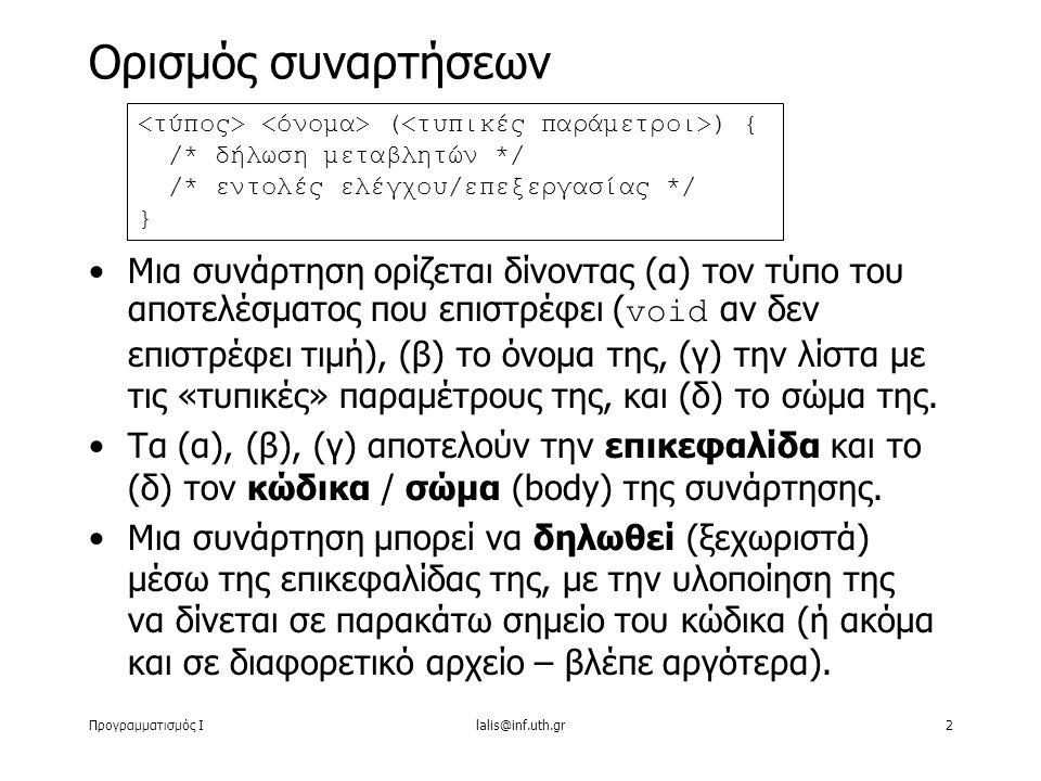 Προγραμματισμός Ιlalis@inf.uth.gr2 Μια συνάρτηση ορίζεται δίνοντας (α) τον τύπο του αποτελέσματος που επιστρέφει ( void αν δεν επιστρέφει τιμή), (β) το όνομα της, (γ) την λίστα με τις «τυπικές» παραμέτρους της, και (δ) το σώμα της.
