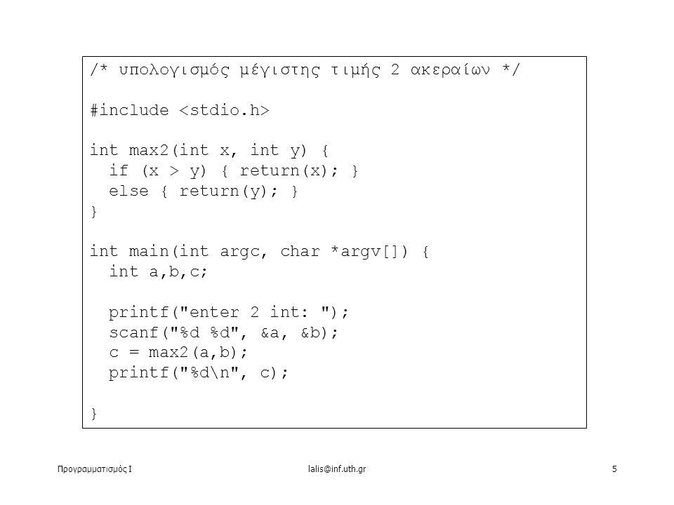 Προγραμματισμός Ιlalis@inf.uth.gr5 /* υπολογισμός μέγιστης τιμής 2 ακεραίων */ #include int max2(int x, int y) { if (x > y) { return(x); } else { return(y); } } int main(int argc, char *argv[]) { int a,b,c; printf( enter 2 int: ); scanf( %d %d , &a, &b); c = max2(a,b); printf( %d\n , c); }