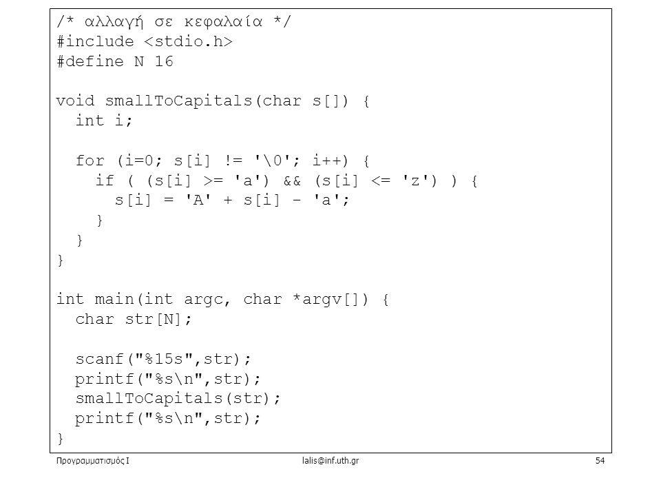 Προγραμματισμός Ιlalis@inf.uth.gr54 /* αλλαγή σε κεφαλαία */ #include #define N 16 void smallToCapitals(char s[]) { int i; for (i=0; s[i] != \0 ; i++) { if ( (s[i] >= a ) && (s[i] <= z ) ) { s[i] = A + s[i] - a ; } int main(int argc, char *argv[]) { char str[N]; scanf( %15s ,str); printf( %s\n ,str); smallToCapitals(str); printf( %s\n ,str); }