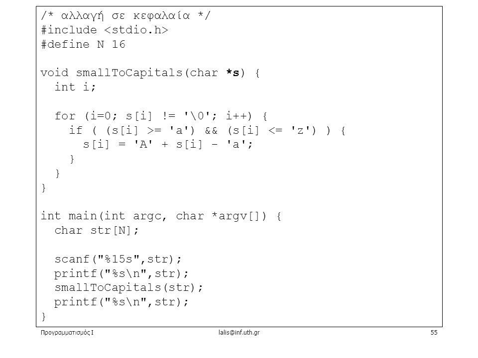 Προγραμματισμός Ιlalis@inf.uth.gr55 /* αλλαγή σε κεφαλαία */ #include #define N 16 void smallToCapitals(char *s) { int i; for (i=0; s[i] != \0 ; i++) { if ( (s[i] >= a ) && (s[i] <= z ) ) { s[i] = A + s[i] - a ; } int main(int argc, char *argv[]) { char str[N]; scanf( %15s ,str); printf( %s\n ,str); smallToCapitals(str); printf( %s\n ,str); }