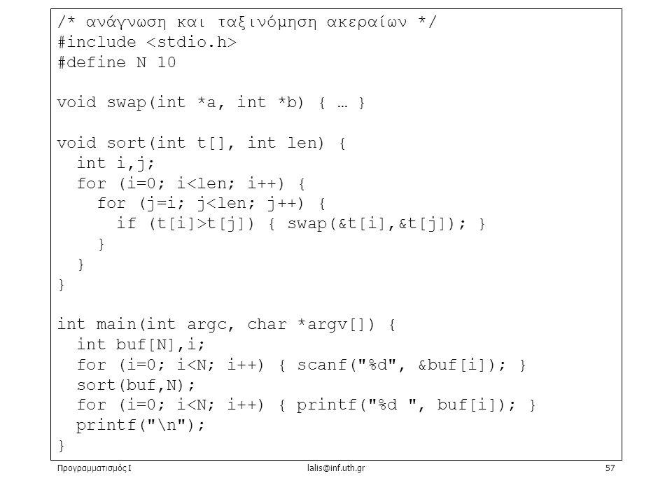 Προγραμματισμός Ιlalis@inf.uth.gr57 /* ανάγνωση και ταξινόμηση ακεραίων */ #include #define N 10 void swap(int *a, int *b) { … } void sort(int t[], int len) { int i,j; for (i=0; i<len; i++) { for (j=i; j<len; j++) { if (t[i]>t[j]) { swap(&t[i],&t[j]); } } int main(int argc, char *argv[]) { int buf[N],i; for (i=0; i<N; i++) { scanf( %d , &buf[i]); } sort(buf,N); for (i=0; i<N; i++) { printf( %d , buf[i]); } printf( \n ); }