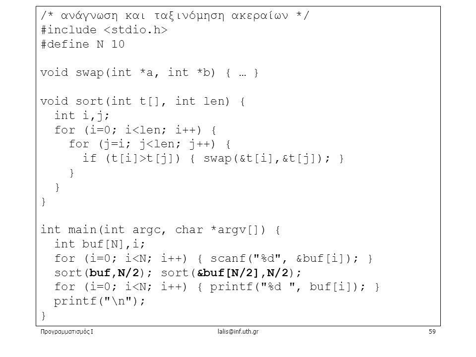 Προγραμματισμός Ιlalis@inf.uth.gr59 /* ανάγνωση και ταξινόμηση ακεραίων */ #include #define N 10 void swap(int *a, int *b) { … } void sort(int t[], int len) { int i,j; for (i=0; i<len; i++) { for (j=i; j<len; j++) { if (t[i]>t[j]) { swap(&t[i],&t[j]); } } int main(int argc, char *argv[]) { int buf[N],i; for (i=0; i<N; i++) { scanf( %d , &buf[i]); } sort(buf,N/2); sort(&buf[N/2],N/2); for (i=0; i<N; i++) { printf( %d , buf[i]); } printf( \n ); }