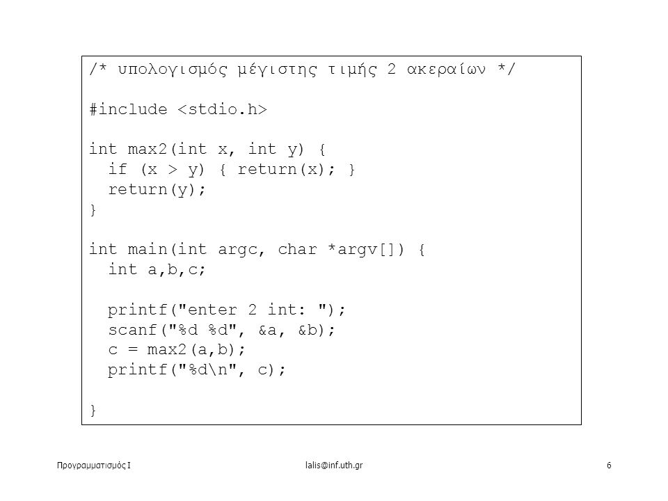 Προγραμματισμός Ιlalis@inf.uth.gr6 /* υπολογισμός μέγιστης τιμής 2 ακεραίων */ #include int max2(int x, int y) { if (x > y) { return(x); } return(y); } int main(int argc, char *argv[]) { int a,b,c; printf( enter 2 int: ); scanf( %d %d , &a, &b); c = max2(a,b); printf( %d\n , c); }