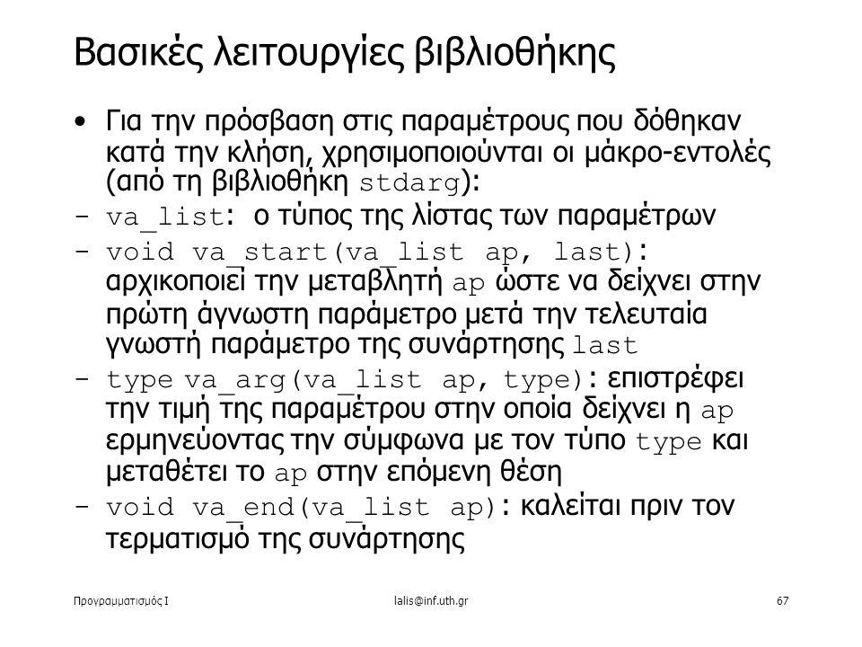 Προγραμματισμός Ιlalis@inf.uth.gr67 Για την πρόσβαση στις παραμέτρους που δόθηκαν κατά την κλήση, χρησιμοποιούνται οι μάκρο-εντολές (από τη βιβλιοθήκη stdarg ): -va_list : ο τύπος της λίστας των παραμέτρων -void va_start(va_list ap, last) : αρχικοποιεί την μεταβλητή ap ώστε να δείχνει στην πρώτη άγνωστη παράμετρο μετά την τελευταία γνωστή παράμετρο της συνάρτησης last -type va_arg(va_list ap, type ) : επιστρέφει την τιμή της παραμέτρου στην οποία δείχνει η ap ερμηνεύοντας την σύμφωνα με τον τύπο type και μεταθέτει το ap στην επόμενη θέση -void va_end(va_list ap) : καλείται πριν τον τερματισμό της συνάρτησης Βασικές λειτουργίες βιβλιοθήκης