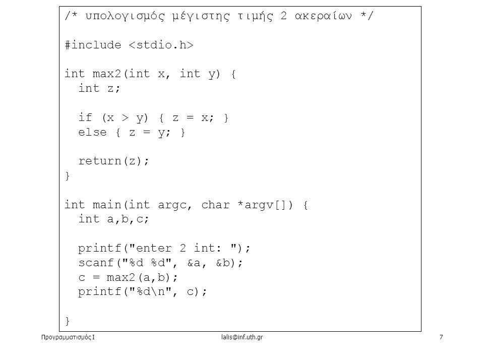 Προγραμματισμός Ιlalis@inf.uth.gr7 /* υπολογισμός μέγιστης τιμής 2 ακεραίων */ #include int max2(int x, int y) { int z; if (x > y) { z = x; } else { z = y; } return(z); } int main(int argc, char *argv[]) { int a,b,c; printf( enter 2 int: ); scanf( %d %d , &a, &b); c = max2(a,b); printf( %d\n , c); }