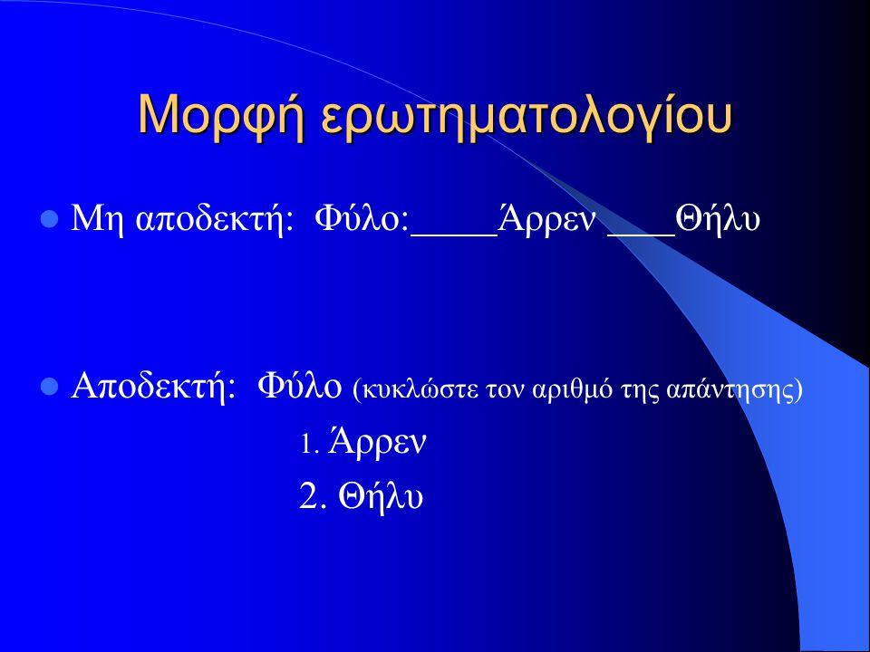 Μορφή ερωτηματολογίου Μη αποδεκτή: Φύλο: Άρρεν Θήλυ Αποδεκτή: Φύλο (κυκλώστε τον αριθμό της απάντησης) 1. Άρρεν 2. Θήλυ