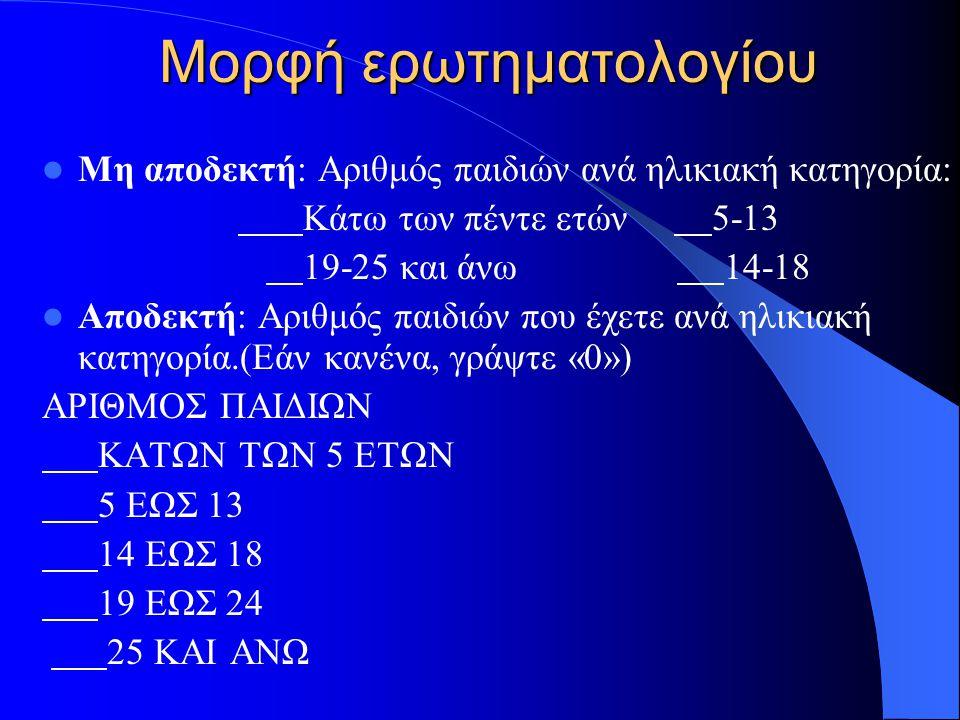 Μορφή ερωτηματολογίου Μη αποδεκτή: Αριθμός παιδιών ανά ηλικιακή κατηγορία: Κάτω των πέντε ετών 5-13 19-25 και άνω 14-18 Αποδεκτή: Αριθμός παιδιών που
