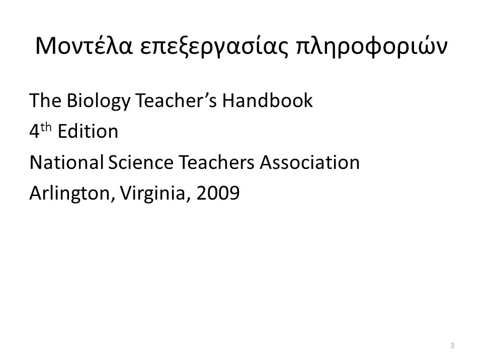Μοντέλα επεξεργασίας πληροφοριών The Biology Teacher's Handbook 4 th Edition National Science Teachers Association Arlington, Virginia, 2009 3