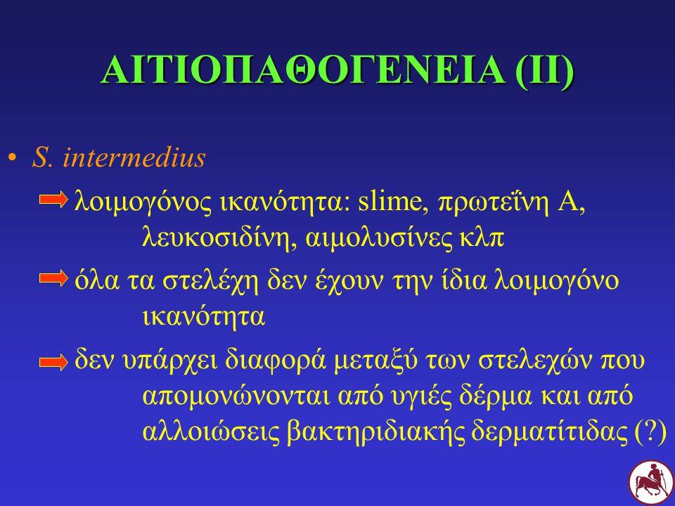 ΑΙΤΙΟΠΑΘΟΓΕΝΕΙΑ (ΙΙ) S. intermedius λοιμογόνος ικανότητα: slime, πρωτεΐνη Α, λευκοσιδίνη, αιμολυσίνες κλπ όλα τα στελέχη δεν έχουν την ίδια λοιμογόνο
