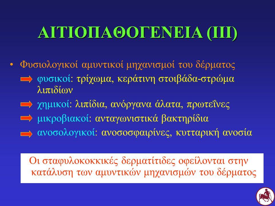 ΑΙΤΙΟΠΑΘΟΓΕΝΕΙΑ (ΙΙΙ) Φυσιολογικοί αμυντικοί μηχανισμοί του δέρματος φυσικοί: τρίχωμα, κεράτινη στοιβάδα-στρώμα λιπιδίων χημικοί: λιπίδια, ανόργανα άλατα, πρωτεΐνες μικροβιακοί: ανταγωνιστικά βακτηρίδια ανοσολογικοί: ανοσοσφαιρίνες, κυτταρική ανοσία Οι σταφυλοκοκκικές δερματίτιδες οφείλονται στην κατάλυση των αμυντικών μηχανισμών του δέρματος
