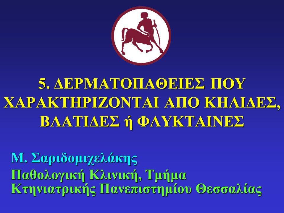 Μ. Σαριδομιχελάκης Παθολογική Κλινική, Τμήμα Κτηνιατρικής Πανεπιστημίου Θεσσαλίας 5. ΔΕΡΜΑΤΟΠΑΘΕΙΕΣ ΠΟΥ ΧΑΡΑΚΤΗΡΙΖΟΝΤΑΙ ΑΠΟ ΚΗΛΙΔΕΣ, ΒΛΑΤΙΔΕΣ ή ΦΛΥΚΤΑ