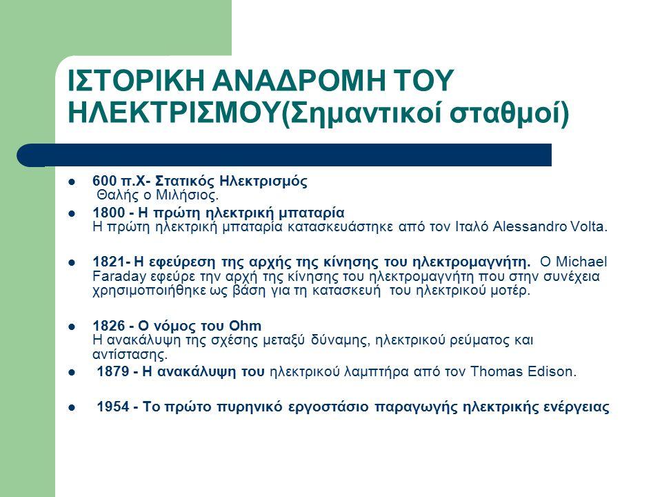 ΙΣΤΟΡΙΚΗ ΑΝΑΔΡΟΜΗ ΤΟΥ ΗΛΕΚΤΡΙΣΜΟΥ(Σημαντικοί σταθμοί) 600 π.Χ- Στατικός Ηλεκτρισμός Θαλής ο Μιλήσιος. 1800 - Η πρώτη ηλεκτρική μπαταρία Η πρώτη ηλεκτρ