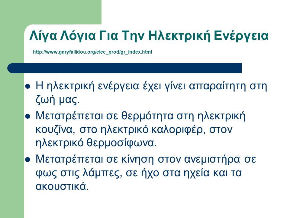 Λίγα Λόγια Για Την Ηλεκτρική Ενέργεια http://www.garyfallidou.org/elec_prod/gr_index.html Η ηλεκτρική ενέργεια έχει γίνει απαραίτητη στη ζωή μας. Μετα