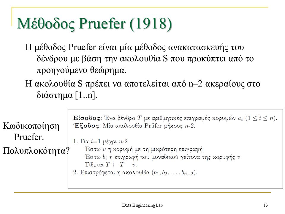 Data Engineering Lab 13 Μέθοδος Pruefer (1918) Η μέθοδος Pruefer είναι μία μέθοδος ανακατασκευής του δένδρου με βάση την ακολουθία S που προκύπτει από το προηγούμενο θεώρημα.