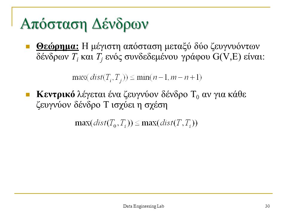 Data Engineering Lab Απόσταση Δένδρων Θεώρημα: Η μέγιστη απόσταση μεταξύ δύο ζευγνυόντων δένδρων T i και T j ενός συνδεδεμένου γράφου G(V,E) είναι: Κεντρικό λέγεται ένα ζευγνύον δένδρο T 0 αν για κάθε ζευγνύον δένδρο Τ ισχύει η σχέση 30