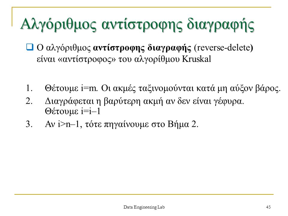 Data Engineering Lab Αλγόριθμος αντίστροφης διαγραφής 45  Ο αλγόριθμος αντίστροφης διαγραφής (reverse-delete) είναι «αντίστροφος» του αλγορίθμου Kruskal 1.Θέτουμε i=m.