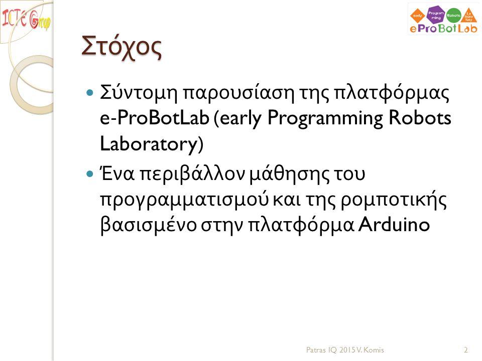Στόχος Σύντομη παρουσίαση της πλατφόρμας e-ProBotLab (early Programming Robots Laboratory) Ένα περιβάλλον μάθησης του προγραμματισμού και της ρομποτικ