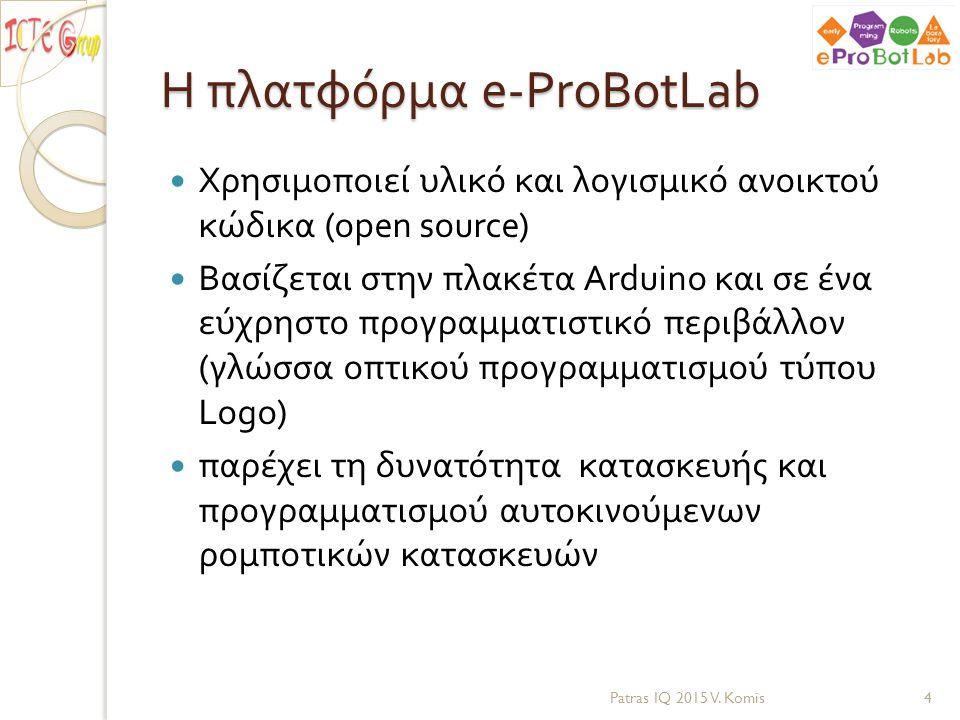 Το περιβάλλον e-ProBotLab Αυτοκινούμενο robot Γλώσσα προγραμματισμού ( ανοικτού κώδικα ) Υποδομή για εξ αποστάσεως προγραμματισμό του robot με ασύρματο δίκτυο Σύνολο παιδαγωγικών δραστηριοτήτων ◦ Οδηγίες κατασκευής από τα παιδιά και παραμετροποίηση ◦ Διδακτικές προτάσεις για ρομποτική ◦ Διδακτικές προτάσεις για προγραμματισμό Patras IQ 2015 V.