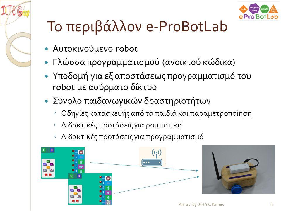 Χρήσεις του e-ProBotLab Περιβάλλον μάθησης προγραμματισμού και ρομποτικής ◦ Αφορά μαθητές της υποχρεωτικής εκπαίδευσης ( από νηπιαγωγείο έως και γυμνάσιο ) ◦ Παρέχει τη δυνατότητα στους μαθητές να ασχοληθούν με την τεχνολογία σε τρία επίπεδα : πώς να δημιουργούν, πώς να χειρίζονται και πώς να χρησιμοποιούν τεχνολογία Patras IQ 2015 V.
