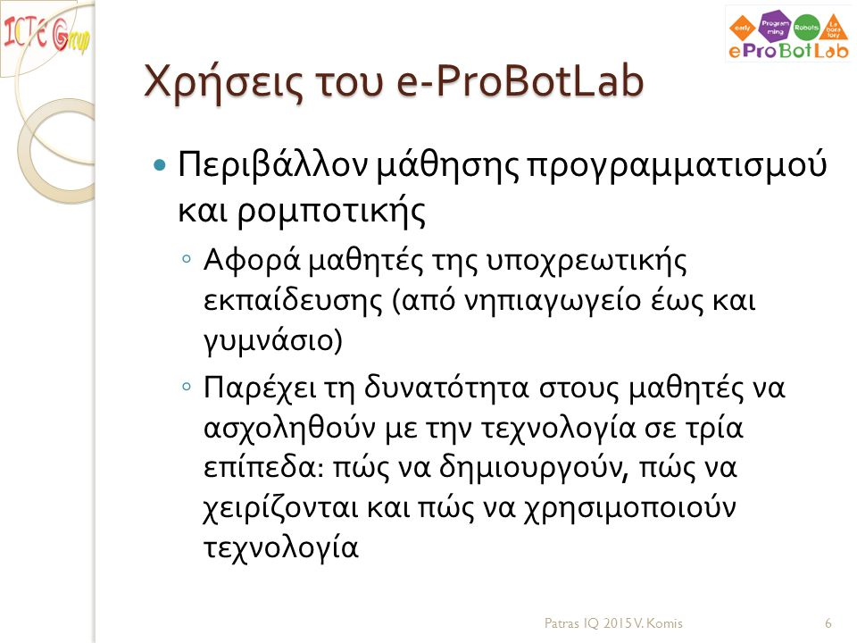 Η καινοτομία του e-ProBotLab: εύχρηστο ρομποτικό περιβάλλον Κατάλληλος συνδυασμός υλικού ( πλατφόρμα Arduino) και λογισμικού ( οπτικό προγραμματιστικό περιβάλλον ) προσαρμοσμένο για μαθητές από 5 έως 15 ετών Οι μικροί μαθητές χειρίζονται το ρομπότ με απλό τρόπο και οι μεγαλύτεροι μαθητές κατασκευάζουν το ρομπότ χρησιμοποιώντας απλά υλικά και την πλακέτα Arduino Η γλώσσα προγραμματισμού είναι ανεξάρτητη λειτουργικού και υπολογιστικού συστήματος και επιτρέπει την καθοδήγηση του ρομπότ μέσω ασύρματου δικτύου Patras IQ 2015 V.