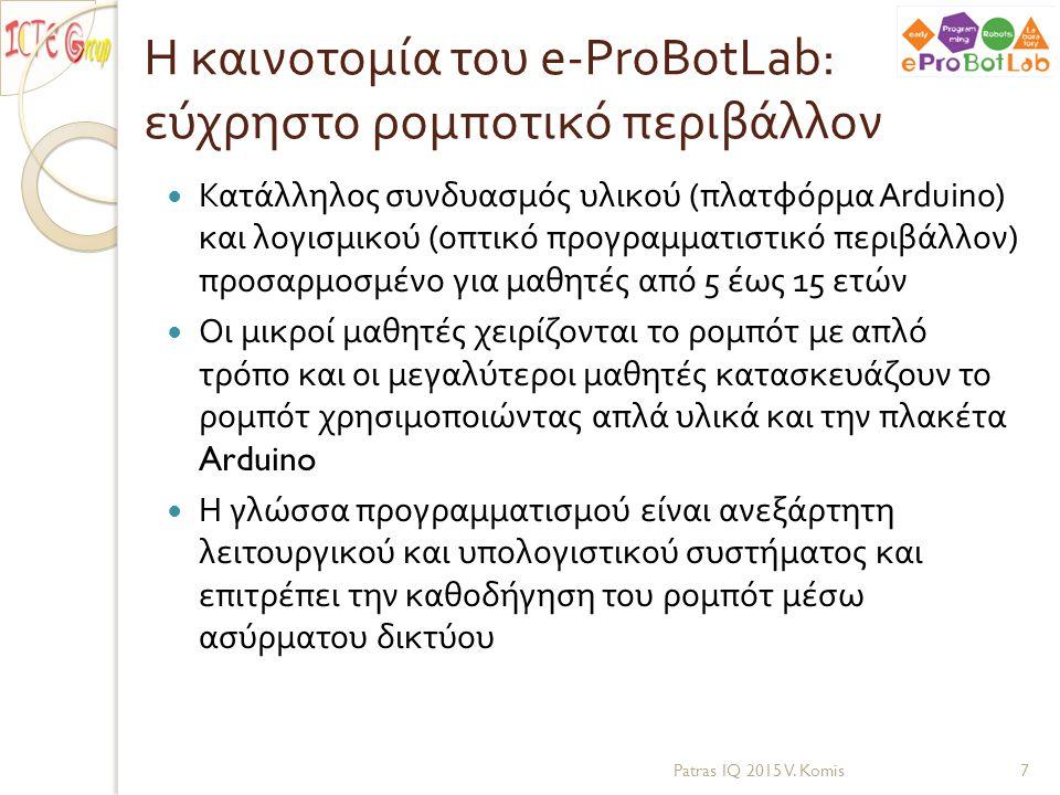 Η καινοτομία του e-ProBotLab: παιδαγωγικό πλαίσιο χρήσης Η πλατφόρμα e-ProBotLab: πλαίσιο μάθησης προγραμματισμού και ρομποτικής μέσω πράξης ◦ Κατάλληλο υλικό και προγραμματιστικό περιβάλλον : δημιουργία αυτοκινούμενων ρομπότ και παιδαγωγικό πλαίσιο ένταξής τους στην εκπαιδευτική διαδικασία ◦ Αρθρωτό σύστημα : από δραστηριότητες μάθησης προγραμματισμού μέσω καθοδήγησης ενός ρομπότ έως τη δημιουργία του αυτοκινούμενου ρομπότ με τη χρήση της πλατφόρμας Arduino Patras IQ 2015 V.
