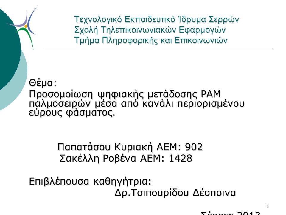 1 Τεχνολογικό Εκπαιδευτικό Ίδρυμα Σερρών Σχολή Τηλεπικοινωνιακών Εφαρμογών Τμήμα Πληροφορικής και Επικοινωνιών Θέμα: Προσομοίωση ψηφιακής μετάδοσης PAM παλμοσειρών μέσα από κανάλι περιορισμένου εύρους φάσματος.