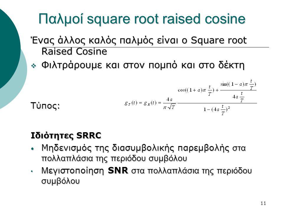 11 Παλμοί square root raised cosine Ένας άλλος καλός παλμός είναι ο Square root Raised Cosine ΦΦΦΦιλτράρουμε και στον πομπό και στο δέκτη Τύπος: Ιδιότητες SRRC Μηδενισμός της διασυμβολικής παρεμβολής στα πολλαπλάσια της περιόδου συμβόλου Μεγιστοποίηση SNR στα πολλαπλάσια της περιόδου συμβόλου