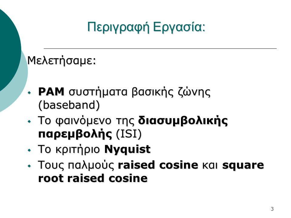 3 Περιγραφή Εργασία: Μελετήσαμε:  PAM συστήματα βασικής ζώνης (baseband)  Το φαινόμενο της διασυμβολικής παρεμβολής (ISI)  Το κριτήριο Nyquist  Τους παλμούς raised cosine και square root raised cosine