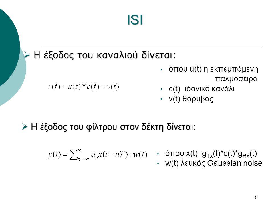 6 ISI  Η έξοδος του καναλιού δίνεται: όπου u(t) η εκπεμπόμενη παλμοσειρά c(t) ιδανικό κανάλι v(t) θόρυβος  Η έξοδος του φίλτρου στον δέκτη δίνεται: