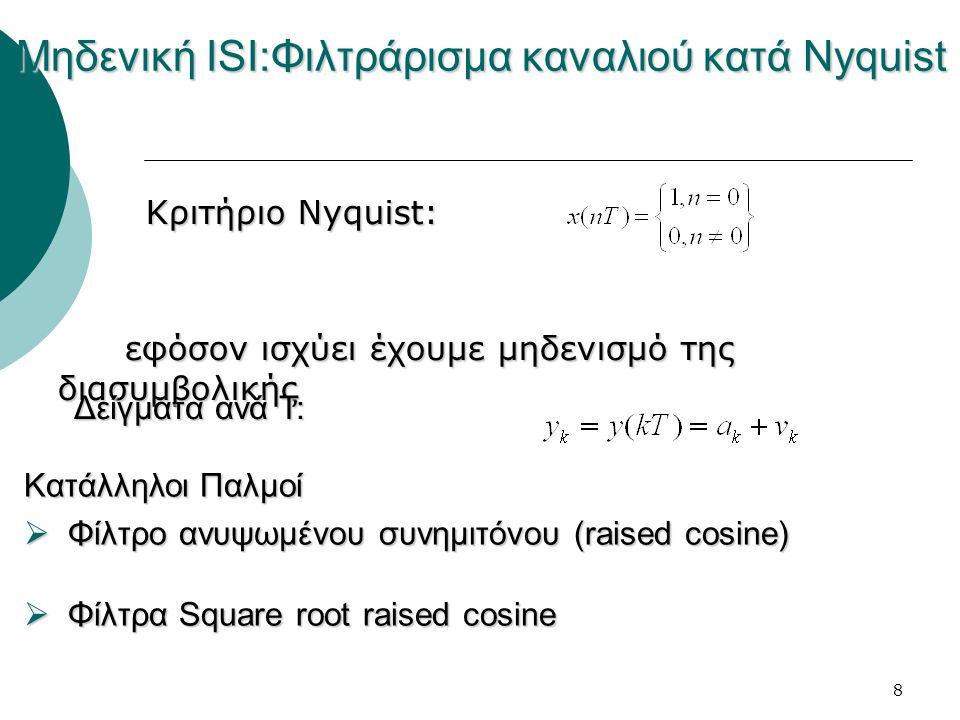8 Μηδενική ISI:Φιλτράρισμα καναλιού κατά Nyquist Κριτήριο Nyquist: Κριτήριο Nyquist: εφόσον ισχύει έχουμε μηδενισμό της διασυμβολικής Δείγματα ανά Τ: Κατάλληλοι Παλμοί  Φίλτρο ανυψωμένου συνημιτόνου (raised cosine)  Φίλτρα Square root raised cosine