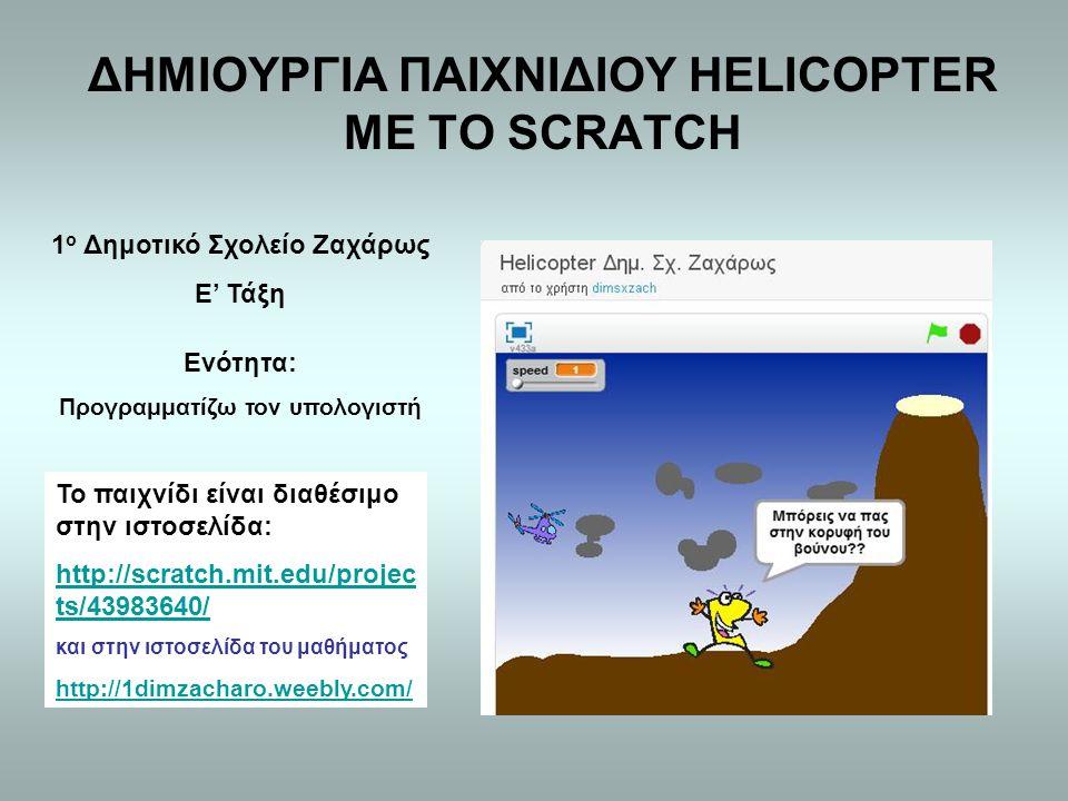 ΔΗΜΙΟΥΡΓΙΑ ΠΑΙΧΝΙΔΙΟΥ HELICOPTER ΜΕ ΤΟ SCRATCH Το παιχνίδι είναι διαθέσιμο στην ιστοσελίδα: http://scratch.mit.edu/projec ts/43983640/ και στην ιστοσελίδα του μαθήματος http://1dimzacharo.weebly.com/ 1 ο Δημοτικό Σχολείο Ζαχάρως Ε' Τάξη Ενότητα: Προγραμματίζω τον υπολογιστή