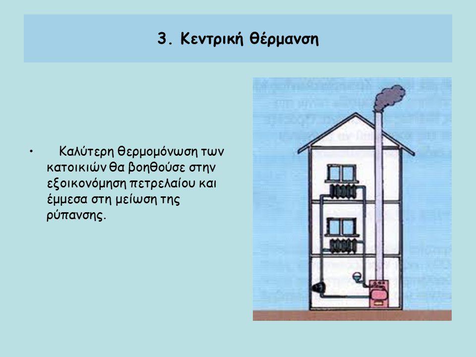 3. Κεντρική θέρμανση Καλύτερη θερμομόνωση των κατοικιών θα βοηθούσε στην εξοικονόμηση πετρελαίου και έμμεσα στη μείωση της ρύπανσης.
