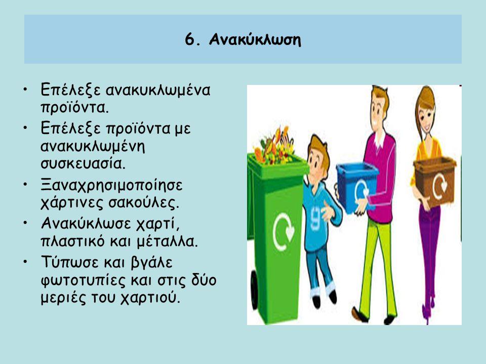 6. Ανακύκλωση Επέλεξε ανακυκλωμένα προϊόντα. Επέλεξε προϊόντα με ανακυκλωμένη συσκευασία. Ξαναχρησιμοποίησε χάρτινες σακούλες. Ανακύκλωσε χαρτί, πλαστ