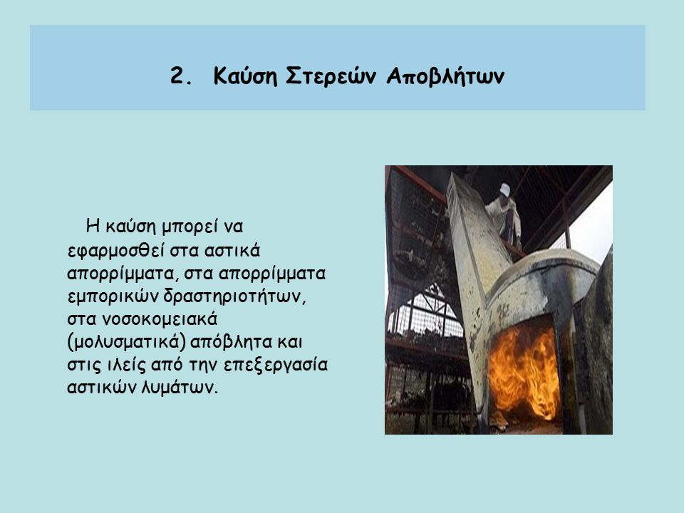 Η καύση μπορεί να εφαρμοσθεί στα αστικά απορρίμματα, στα απορρίμματα εμπορικών δραστηριοτήτων, στα νοσοκομειακά (μολυσματικά) απόβλητα και στις ιλείς από την επεξεργασία αστικών λυμάτων.