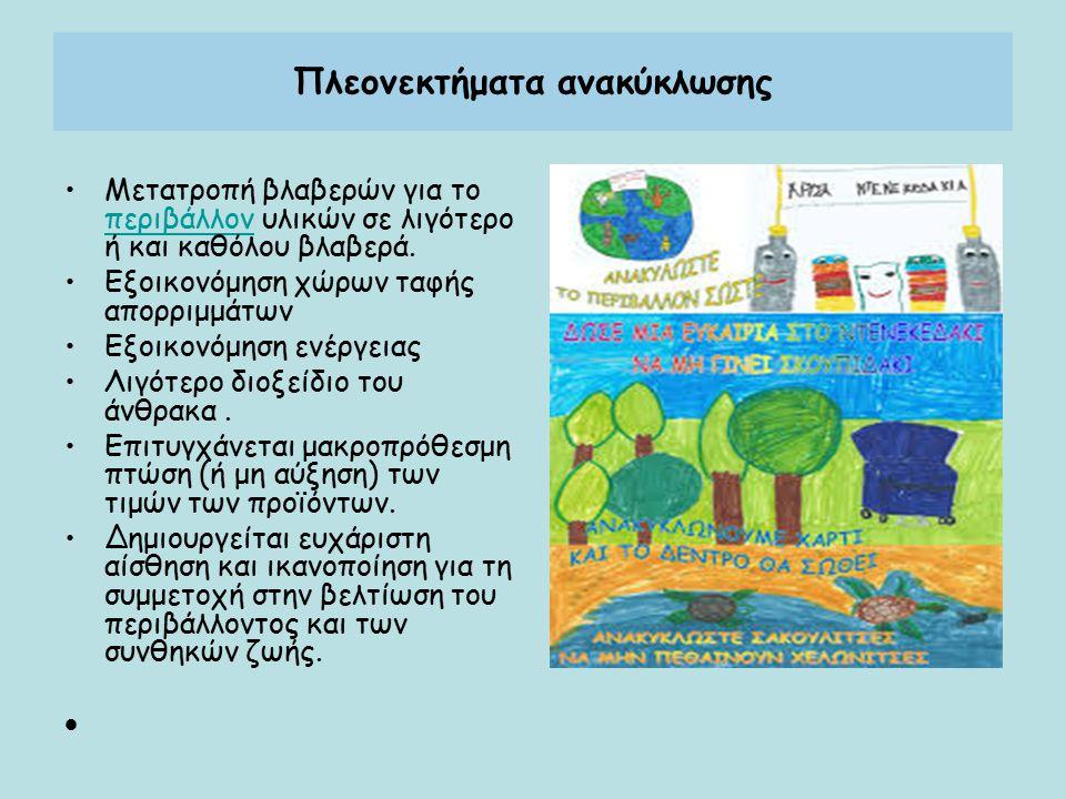 Πλεονεκτήματα ανακύκλωσης Μετατροπή βλαβερών για το περιβάλλον υλικών σε λιγότερο ή και καθόλου βλαβερά. περιβάλλον Εξοικονόμηση χώρων ταφής απορριμμά