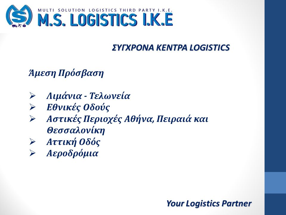 Your Logistics Partner ΣΥΓΧΡΟΝΑ ΚΕΝΤΡΑ LOGISTICS Άμεση Πρόσβαση  Λιμάνια - Τελωνεία  Εθνικές Οδούς  Αστικές Περιοχές Αθήνα, Πειραιά και Θεσσαλονίκη  Αττική Οδός  Αεροδρόμια