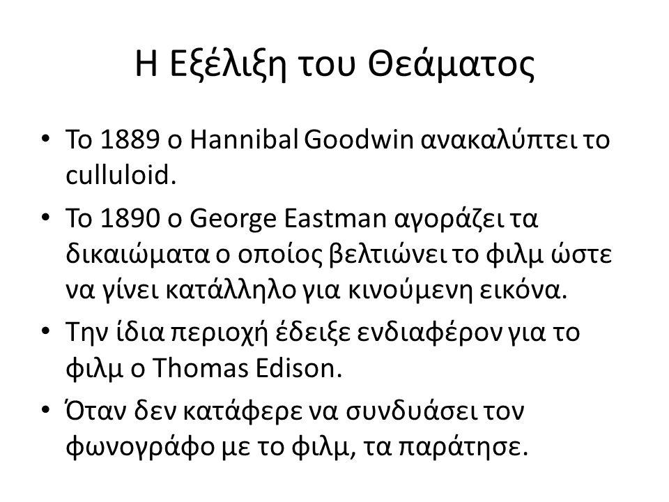 Η Εξέλιξη του Θεάματος Το 1889 ο Hannibal Goodwin ανακαλύπτει το culluloid. Το 1890 ο George Eastman αγοράζει τα δικαιώματα ο οποίος βελτιώνει το φιλμ