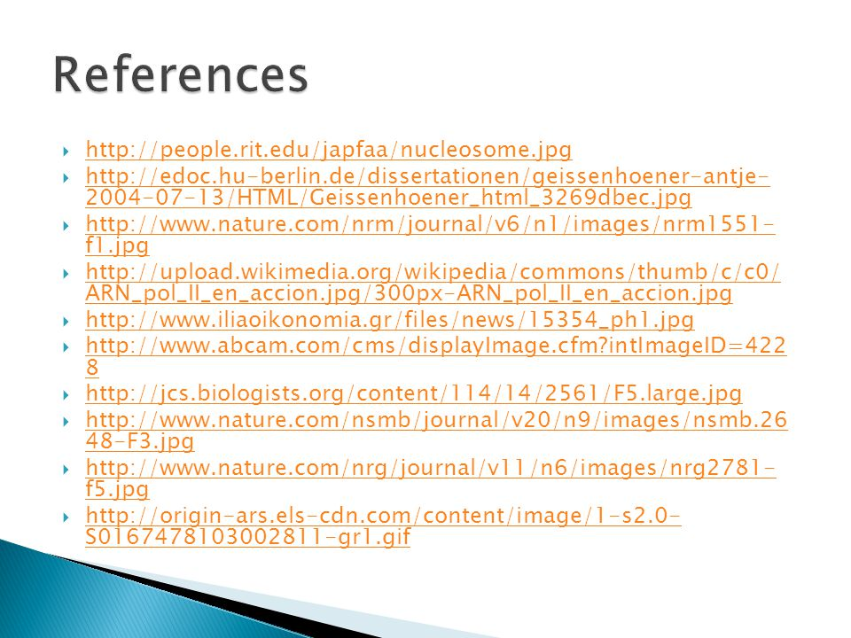  http://people.rit.edu/japfaa/nucleosome.jpg http://people.rit.edu/japfaa/nucleosome.jpg  http://edoc.hu-berlin.de/dissertationen/geissenhoener-antje- 2004-07-13/HTML/Geissenhoener_html_3269dbec.jpg http://edoc.hu-berlin.de/dissertationen/geissenhoener-antje- 2004-07-13/HTML/Geissenhoener_html_3269dbec.jpg  http://www.nature.com/nrm/journal/v6/n1/images/nrm1551- f1.jpg http://www.nature.com/nrm/journal/v6/n1/images/nrm1551- f1.jpg  http://upload.wikimedia.org/wikipedia/commons/thumb/c/c0/ ARN_pol_II_en_accion.jpg/300px-ARN_pol_II_en_accion.jpg http://upload.wikimedia.org/wikipedia/commons/thumb/c/c0/ ARN_pol_II_en_accion.jpg/300px-ARN_pol_II_en_accion.jpg  http://www.iliaoikonomia.gr/files/news/15354_ph1.jpg http://www.iliaoikonomia.gr/files/news/15354_ph1.jpg  http://www.abcam.com/cms/displayImage.cfm intImageID=422 8 http://www.abcam.com/cms/displayImage.cfm intImageID=422 8  http://jcs.biologists.org/content/114/14/2561/F5.large.jpg http://jcs.biologists.org/content/114/14/2561/F5.large.jpg  http://www.nature.com/nsmb/journal/v20/n9/images/nsmb.26 48-F3.jpg http://www.nature.com/nsmb/journal/v20/n9/images/nsmb.26 48-F3.jpg  http://www.nature.com/nrg/journal/v11/n6/images/nrg2781- f5.jpg http://www.nature.com/nrg/journal/v11/n6/images/nrg2781- f5.jpg  http://origin-ars.els-cdn.com/content/image/1-s2.0- S0167478103002811-gr1.gif http://origin-ars.els-cdn.com/content/image/1-s2.0- S0167478103002811-gr1.gif