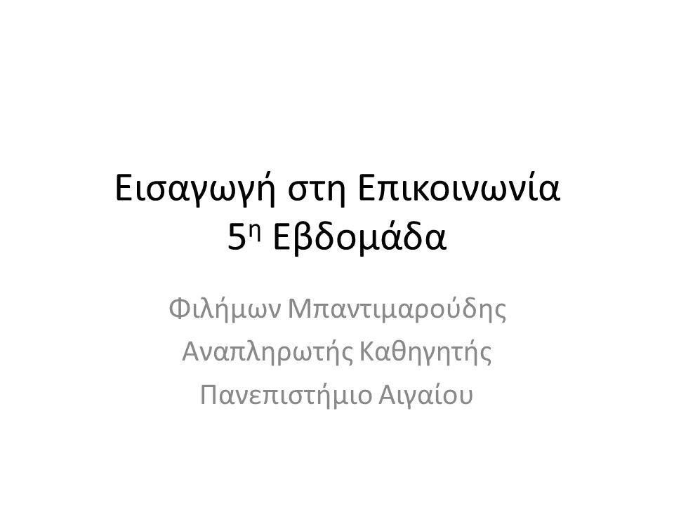 Εισαγωγή στη Επικοινωνία 5 η Εβδομάδα Φιλήμων Μπαντιμαρούδης Αναπληρωτής Καθηγητής Πανεπιστήμιο Αιγαίου