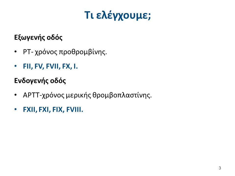 Τι ελέγχουμε; Εξωγενής οδός ΡΤ- χρόνος προθρομβίνης. FII, FV, FVII, FX, I. Ενδογενής οδός ΑΡΤΤ-χρόνος μερικής θρομβοπλαστίνης. FXII, FXI, FIX, FVIII.