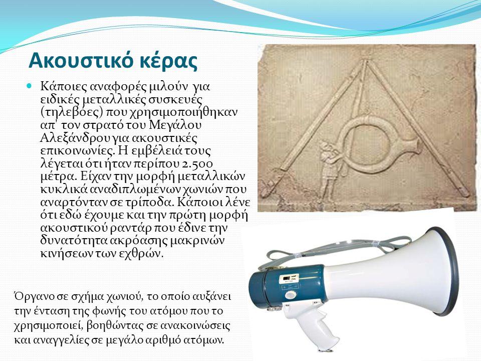 Ακουστικό κέρας Κάποιες αναφορές μιλούν για ειδικές μεταλλικές συσκευές (τηλεβόες) που χρησιμοποιήθηκαν απ' τον στρατό του Μεγάλου Αλεξάνδρου για ακου