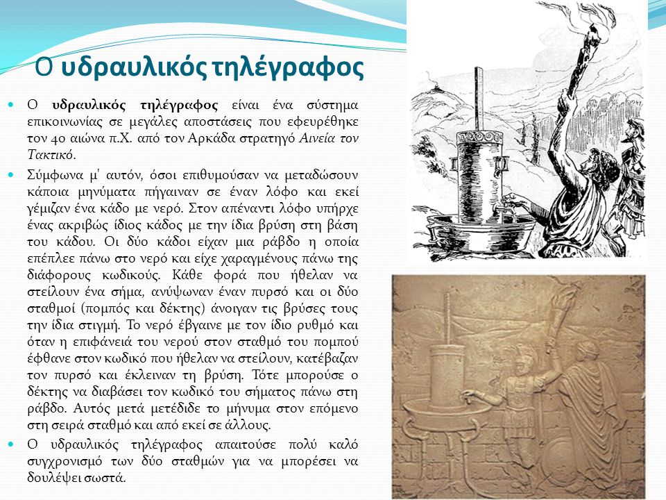 O υδραυλικός τηλέγραφος O υδραυλικός τηλέγραφος είναι ένα σύστημα επικοινωνίας σε μεγάλες αποστάσεις που εφευρέθηκε τον 4ο αιώνα π.Χ. από τον Αρκάδα σ