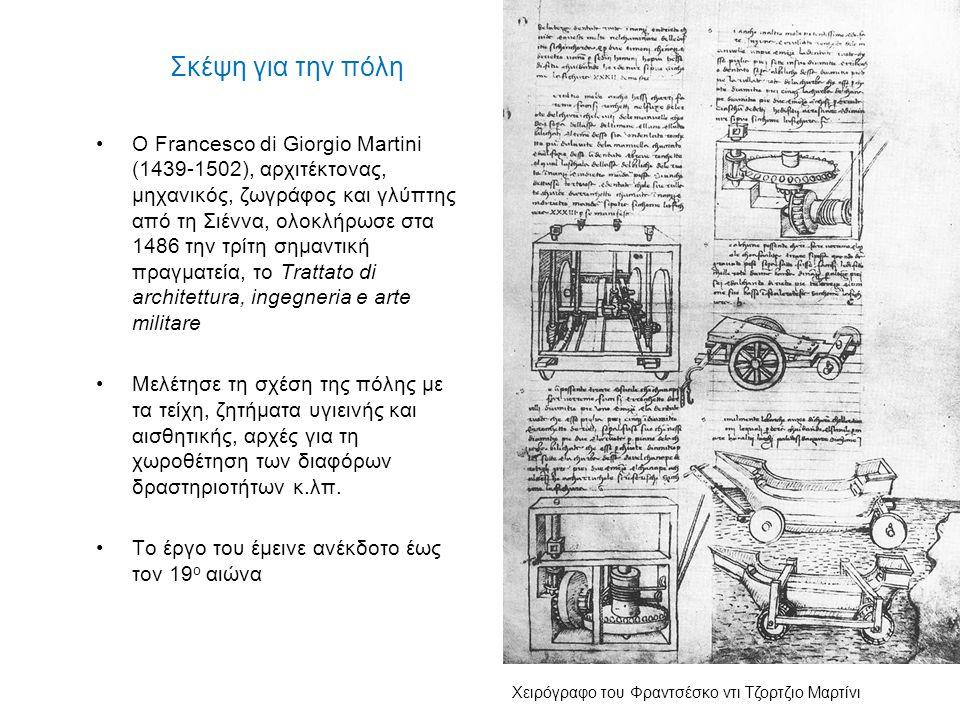Σκέψη για την πόλη Με την πόλη ασχολήθηκε και ο Λεονάρντο ντα Βίντσι (1452- 1519), με τις προτάσεις που έκανε στον Λουδοβίκο Σφόρτσα για το Μιλάνο μετά από την πανούκλα του 1484-85 Ο Ντα Βίντσι υποστήριξε την αποσυμφόρηση των πυκνοκατοικημένων περιοχών (και με κατεδαφίσεις), την αισθητική της πόλης, σχέδια οδικών δικτύων και πλατειών κ.λπ.