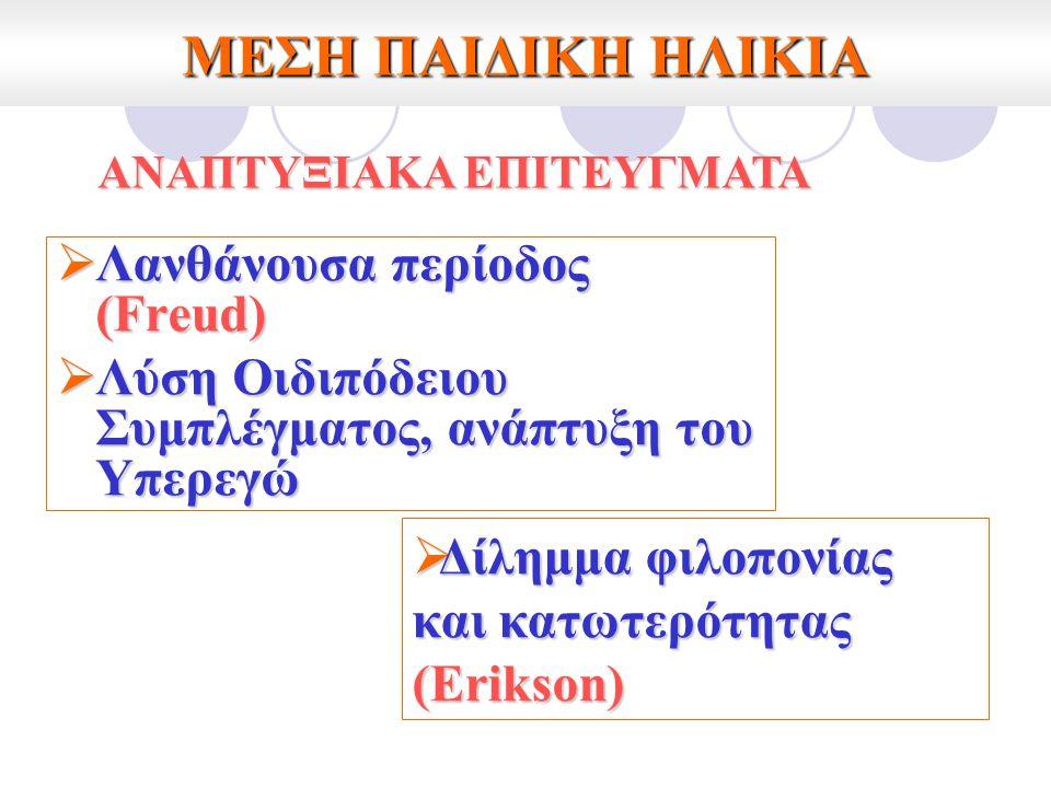 ΜΕΣΗ ΠΑΙΔΙΚΗ ΗΛΙΚΙΑ  Λανθάνουσα περίοδος (Freud)  Λύση Οιδιπόδειου Συμπλέγματος, ανάπτυξη του Υπερεγώ  Δίλημμα φιλοπονίας και κατωτερότητας (Erikso