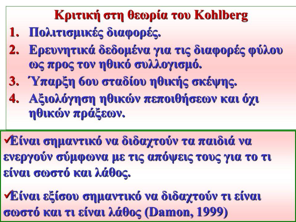 Κριτική στη θεωρία του Kohlberg 1.Πολιτισμικές διαφορές. 2.Ερευνητικά δεδομένα για τις διαφορές φύλου ως προς τoν ηθικό συλλογισμό. 3.Ύπαρξη 6ου σταδί