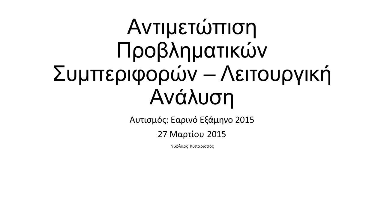 Αντιμετώπιση Προβληματικών Συμπεριφορών – Λειτουργική Ανάλυση Αυτισμός: Εαρινό Εξάμηνο 2015 27 Μαρτίου 2015 Νικόλαος Κυπαρισσός