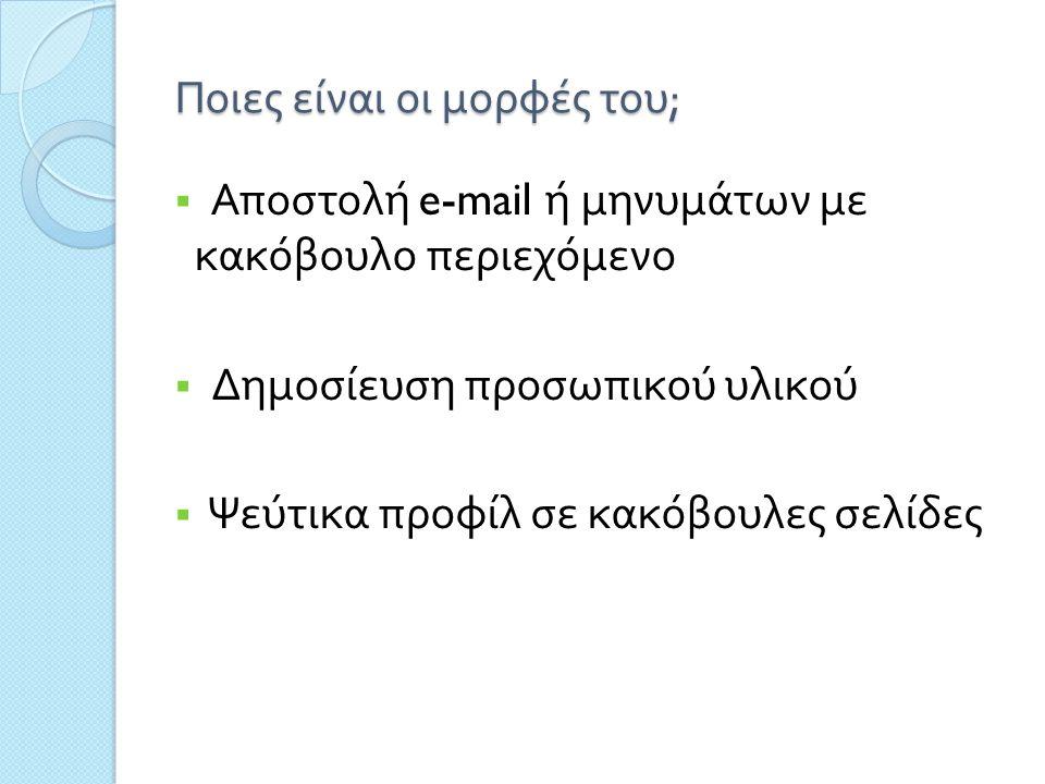Ποιες είναι οι μορφές του ;  Αποστολή e-mail ή μηνυμάτων με κακόβουλο περιεχόμενο  Δημοσίευση προσωπικού υλικού  Ψεύτικα προφίλ σε κακόβουλες σελίδες
