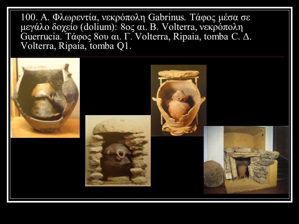 100. Α. Φλωρεντία, νεκρόπολη Gabrinus. Τάφος μέσα σε μεγάλο δοχείο (dolium): 8ος αι. Β. Volterra, νεκρόπολη Guerrucia. Τάφος 8ου αι. Γ. Volterra, Ripa